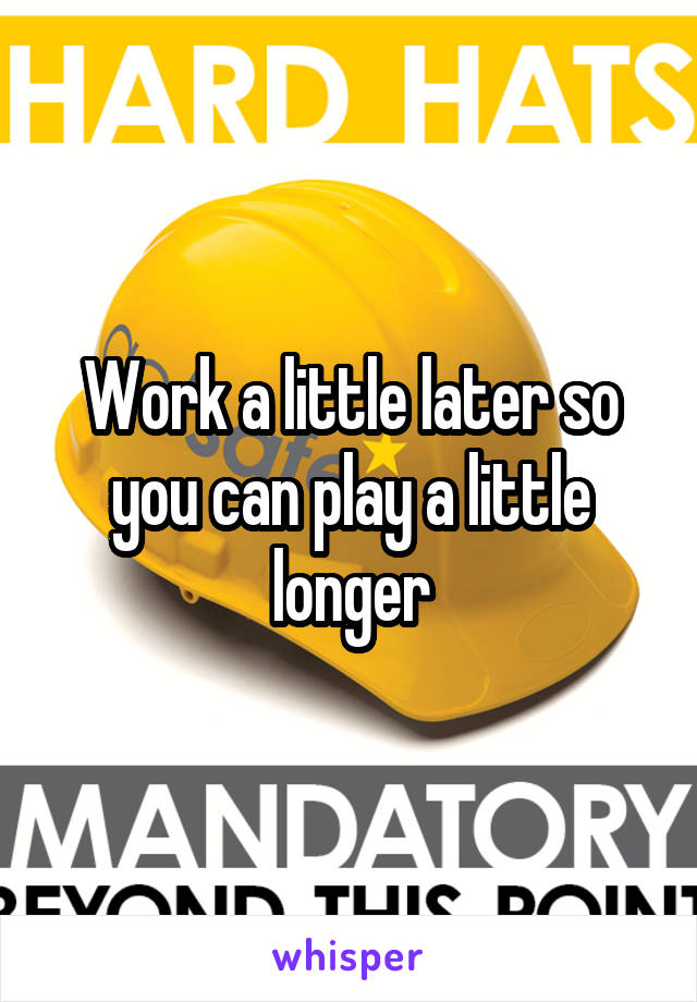 Work a little later so you can play a little longer