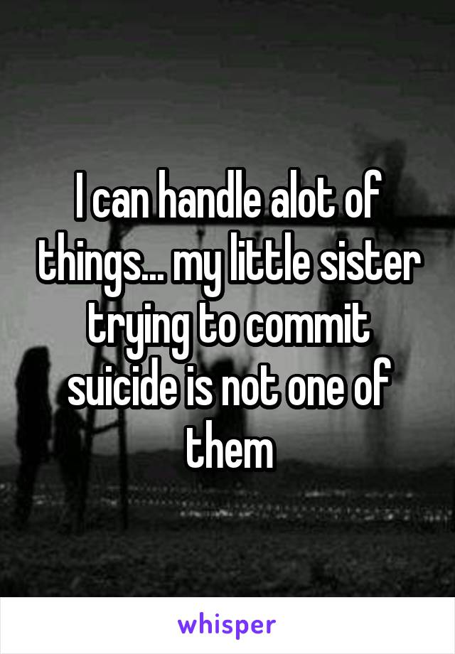 I can handle alot of things... my little sister trying to commit suicide is not one of them