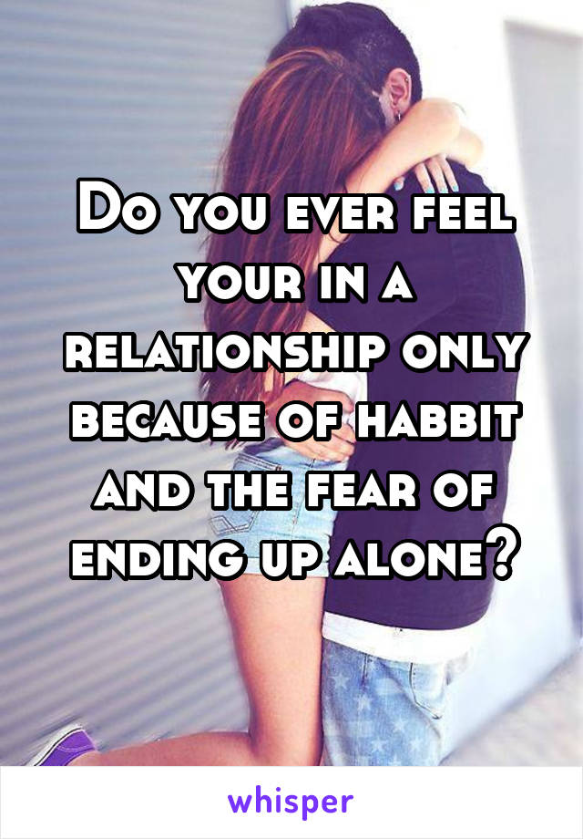 Do you ever feel your in a relationship only because of habbit and the fear of ending up alone?