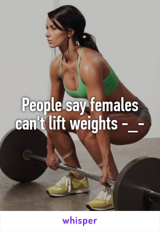 People say females can't lift weights -_-