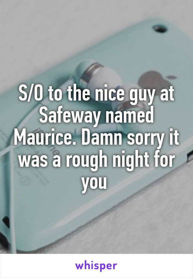 S/O to the nice guy at Safeway named Maurice. Damn sorry it was a rough night for you