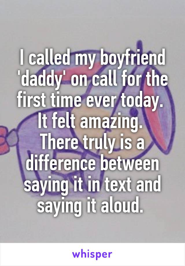 I called my boyfriend 'daddy' on call for the first time ever today.  It felt amazing.  There truly is a difference between saying it in text and saying it aloud.