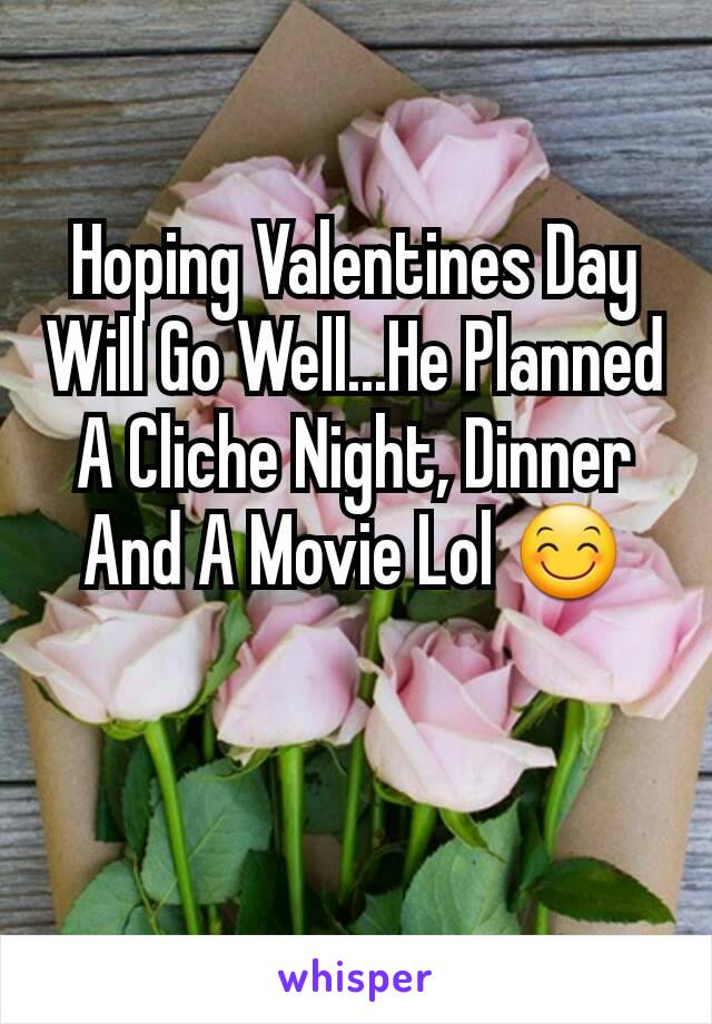 Hoping Valentines Day Will Go Well...He Planned A Cliche Night, Dinner And A Movie Lol 😊