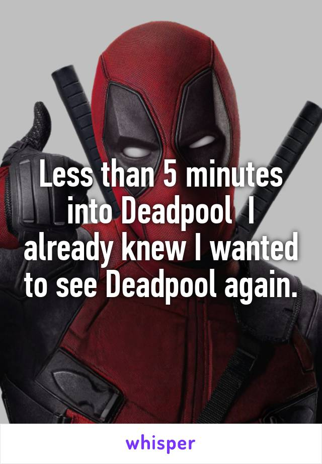 Less than 5 minutes into Deadpool  I already knew I wanted to see Deadpool again.