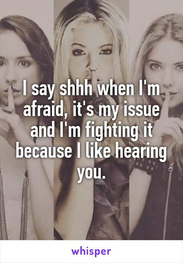 I say shhh when I'm afraid, it's my issue and I'm fighting it because I like hearing you.