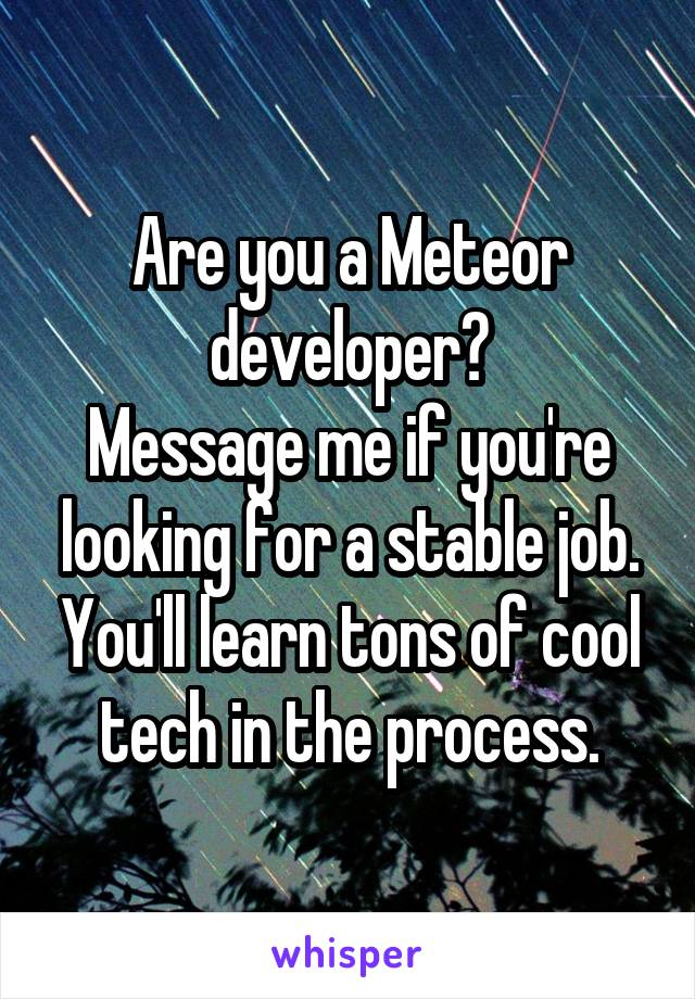 Are you a Meteor developer? Message me if you're looking for a stable job. You'll learn tons of cool tech in the process.
