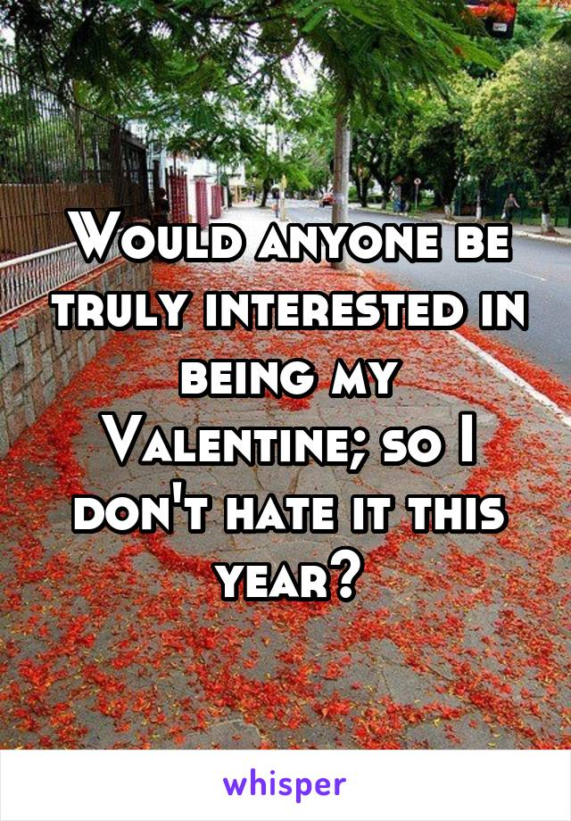 Would anyone be truly interested in being my Valentine; so I don't hate it this year?