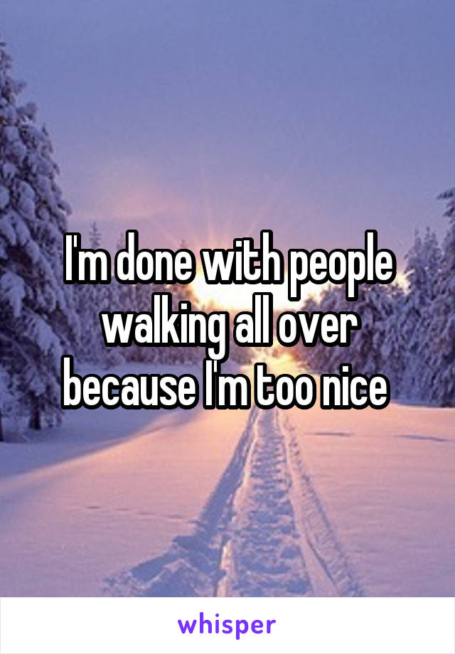 I'm done with people walking all over because I'm too nice