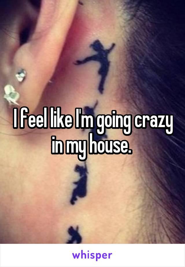 I feel like I'm going crazy in my house.