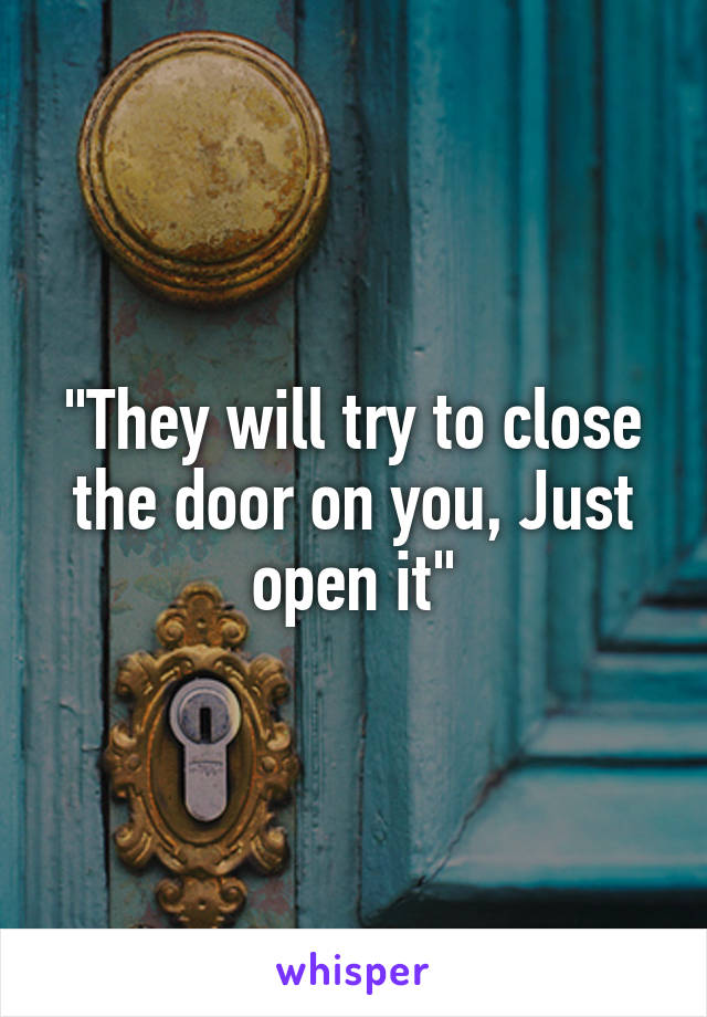 """""""They will try to close the door on you, Just open it"""""""