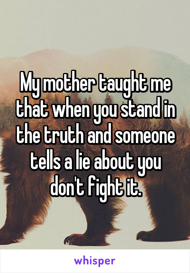 My mother taught me that when you stand in the truth and someone tells a lie about you don't fight it.