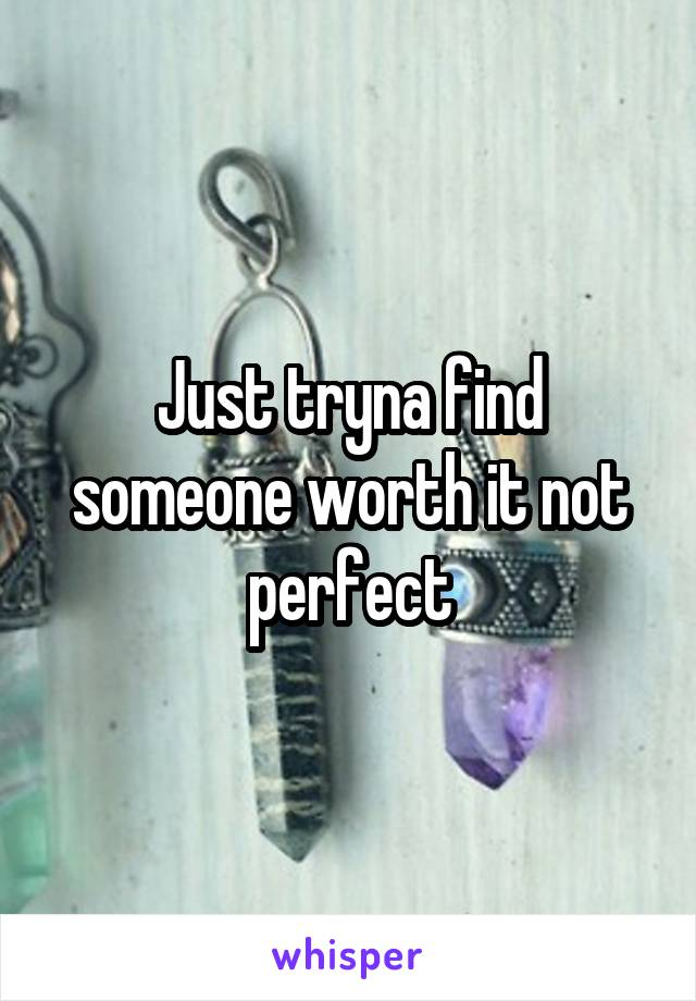Just tryna find someone worth it not perfect