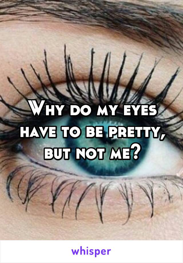 Why do my eyes have to be pretty, but not me?