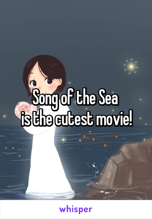 Song of the Sea  is the cutest movie!