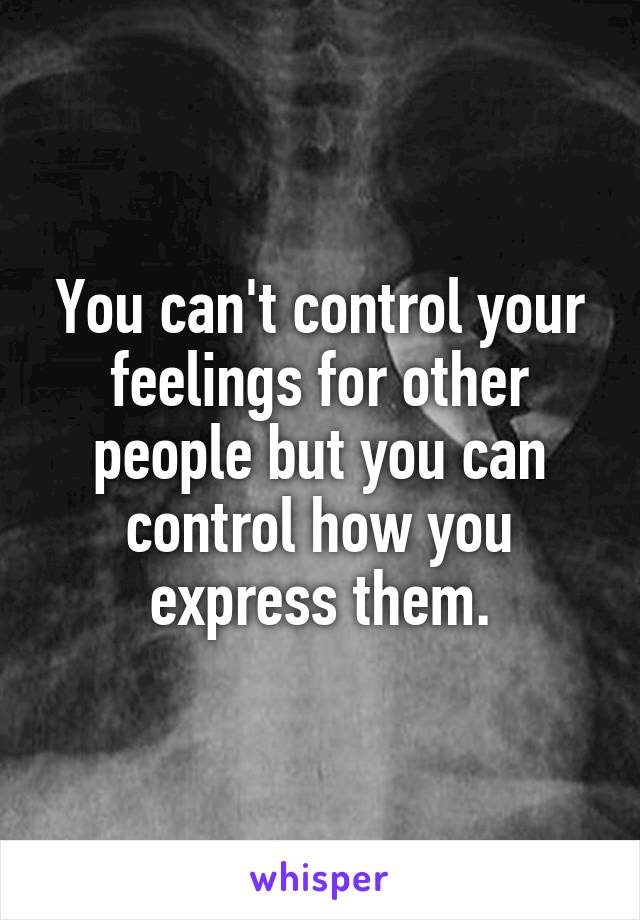 You can't control your feelings for other people but you can control how you express them.