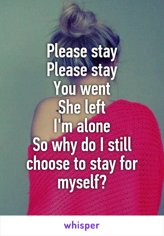 Please stay Please stay You went She left I'm alone So why do I still choose to stay for myself?
