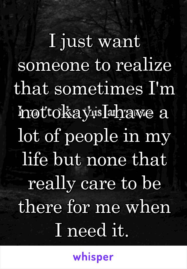 I just want someone to realize that sometimes I'm not okay. I have a lot of people in my life but none that really care to be there for me when I need it.