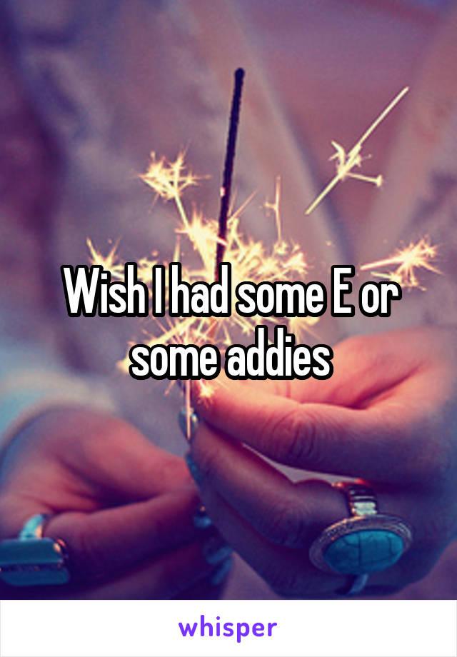 Wish I had some E or some addies
