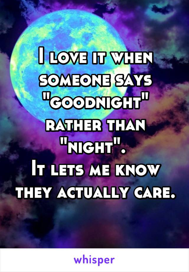 "I love it when someone says ""goodnight"" rather than ""night"".  It lets me know they actually care."