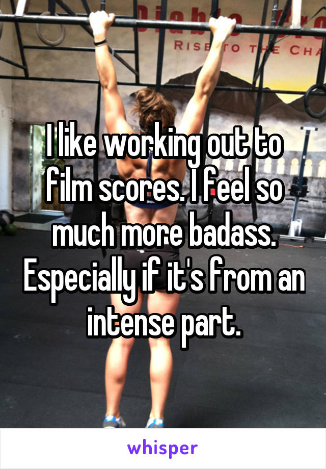 I like working out to film scores. I feel so much more badass. Especially if it's from an intense part.