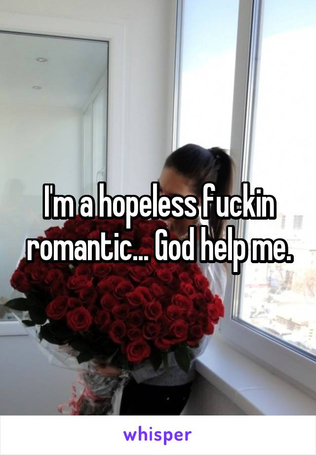 I'm a hopeless fuckin romantic... God help me.