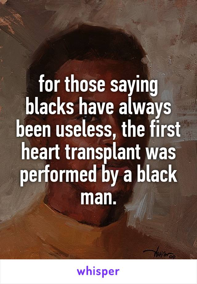 for those saying blacks have always been useless, the first heart transplant was performed by a black man.