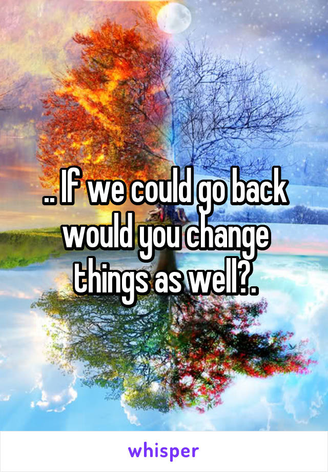.. If we could go back would you change things as well?.