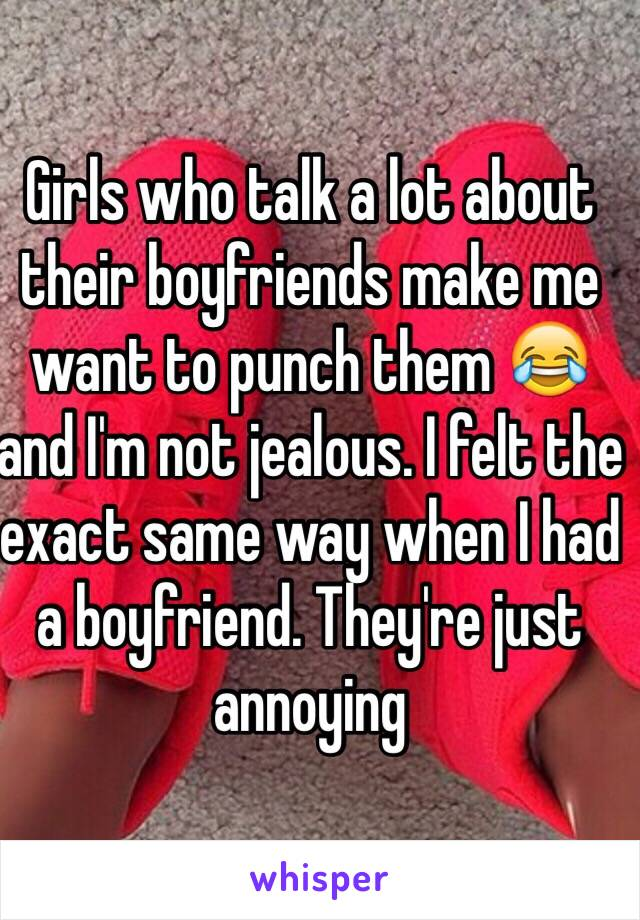 Girls who talk a lot about their boyfriends make me want to punch them 😂 and I'm not jealous. I felt the exact same way when I had a boyfriend. They're just annoying