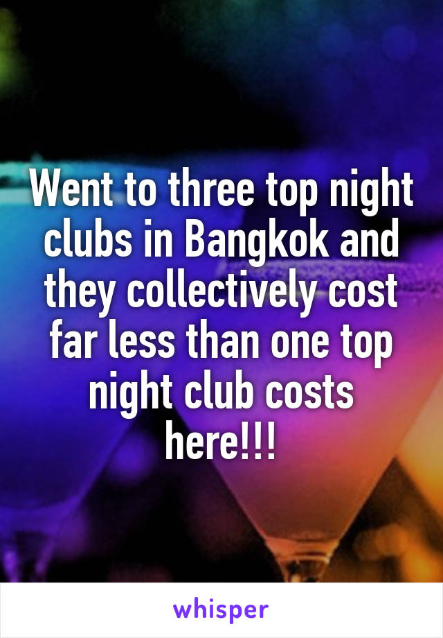 Went to three top night clubs in Bangkok and they collectively cost far less than one top night club costs here!!!
