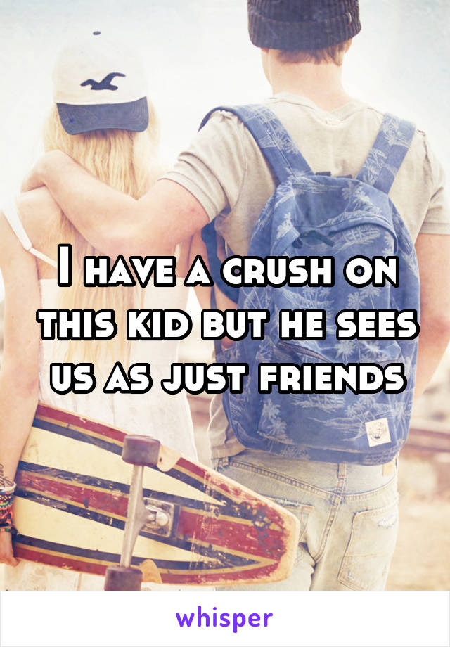 I have a crush on this kid but he sees us as just friends