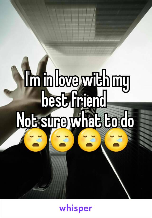 I'm in love with my best friend  Not sure what to do 😪😪😪😪