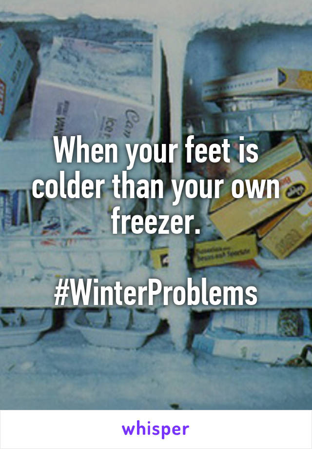 When your feet is colder than your own freezer.  #WinterProblems