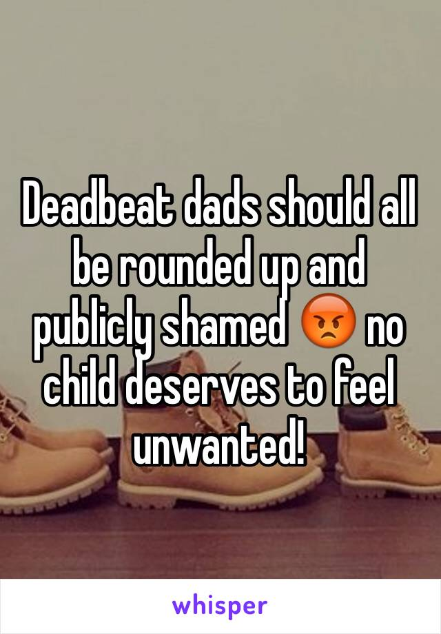 Deadbeat dads should all be rounded up and publicly shamed 😡 no child deserves to feel unwanted!