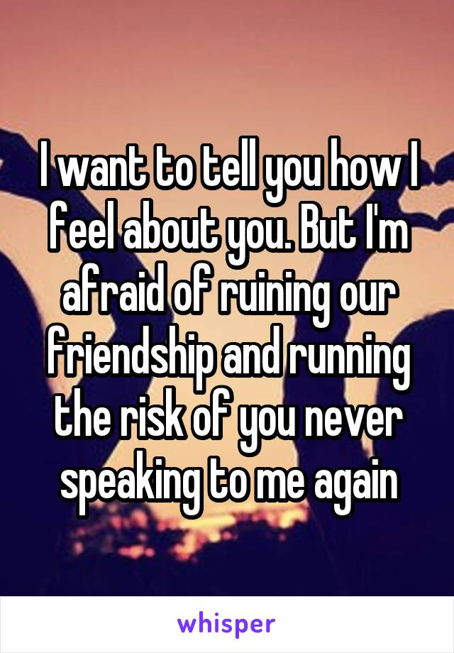 I want to tell you how I feel about you. But I'm afraid of ruining our friendship and running the risk of you never speaking to me again