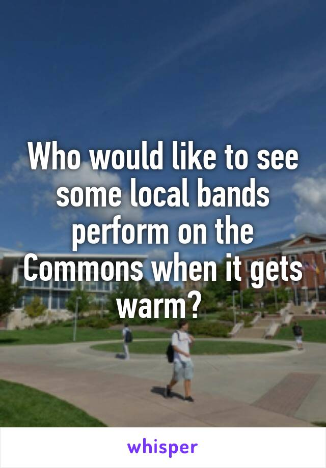Who would like to see some local bands perform on the Commons when it gets warm?