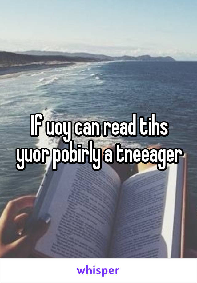 If uoy can read tihs yuor pobirly a tneeager