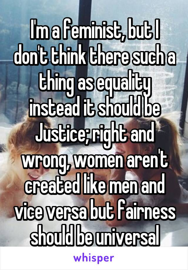 I'm a feminist, but I don't think there such a thing as equality instead it should be Justice; right and wrong, women aren't created like men and vice versa but fairness should be universal