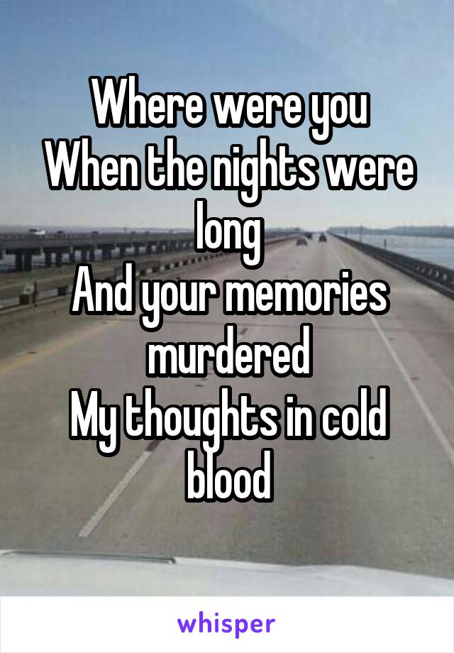 Where were you When the nights were long And your memories murdered My thoughts in cold blood