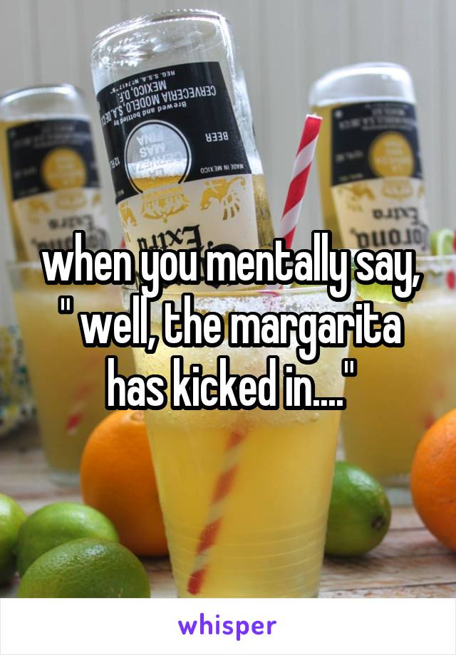"""when you mentally say, """" well, the margarita has kicked in...."""""""