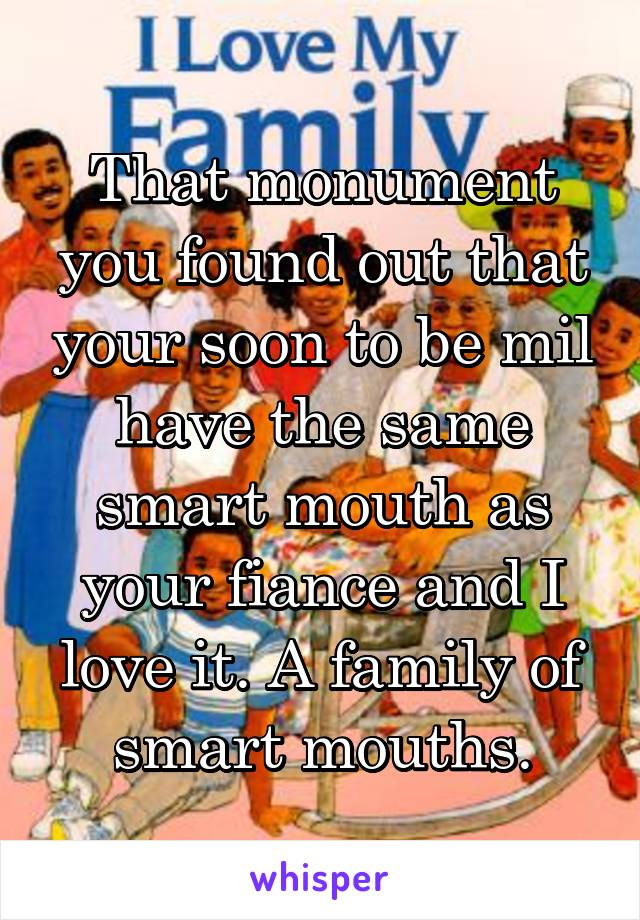 That monument you found out that your soon to be mil have the same smart mouth as your fiance and I love it. A family of smart mouths.