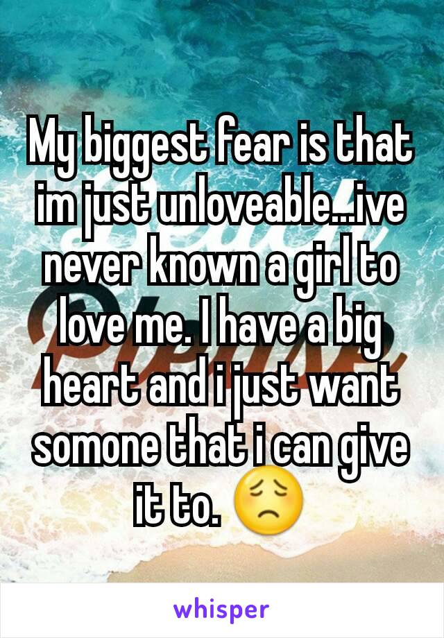 My biggest fear is that im just unloveable...ive never known a girl to love me. I have a big heart and i just want somone that i can give it to. 😟