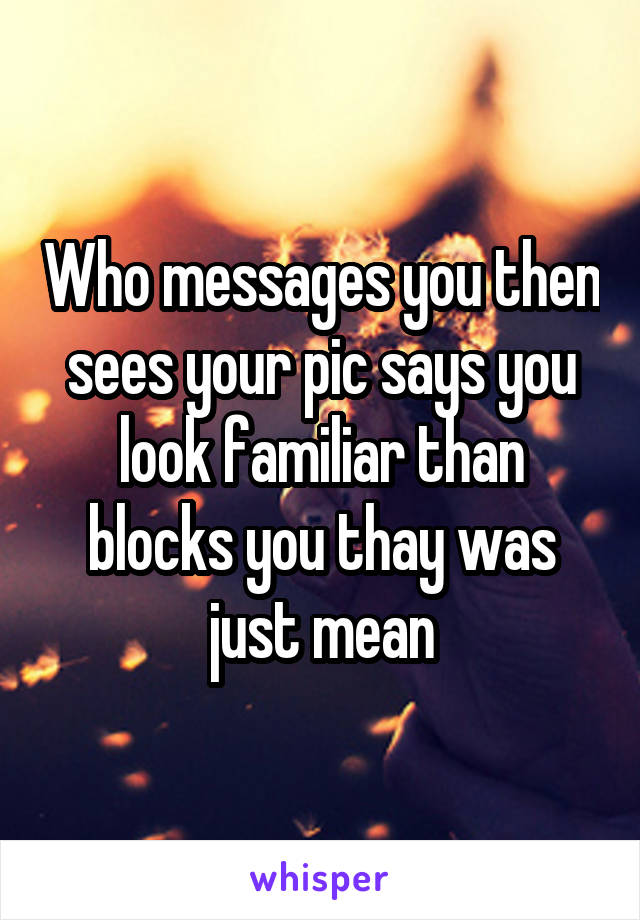 Who messages you then sees your pic says you look familiar than blocks you thay was just mean
