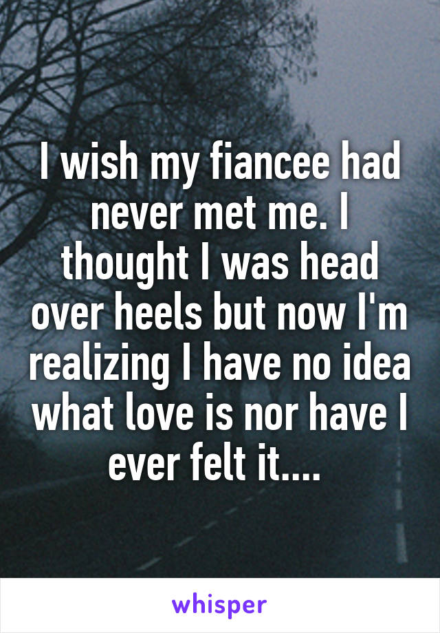 I wish my fiancee had never met me. I thought I was head over heels but now I'm realizing I have no idea what love is nor have I ever felt it....