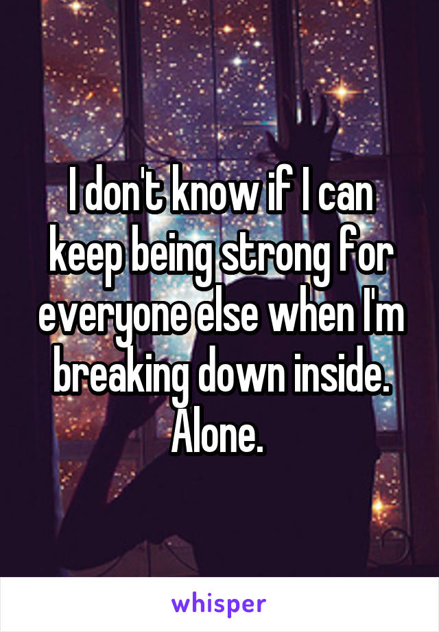 I don't know if I can keep being strong for everyone else when I'm breaking down inside. Alone.
