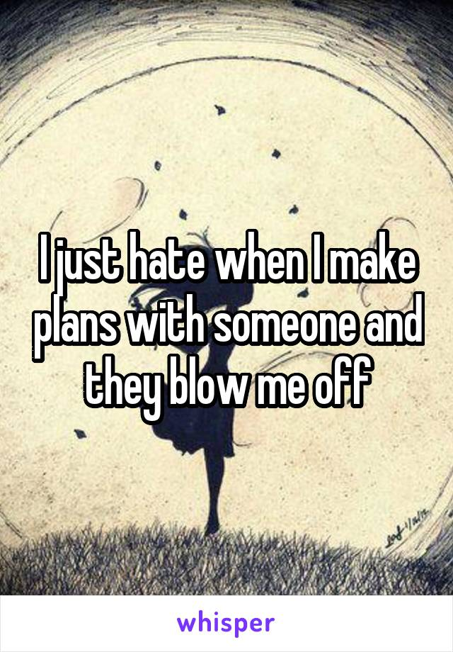 I just hate when I make plans with someone and they blow me off