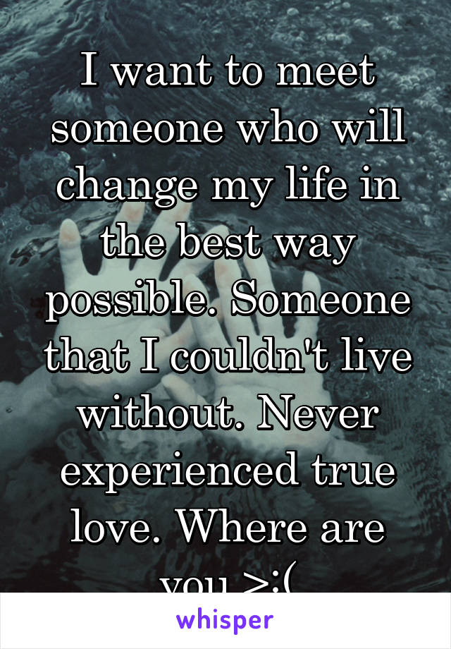 I want to meet someone who will change my life in the best way possible. Someone that I couldn't live without. Never experienced true love. Where are you >:(