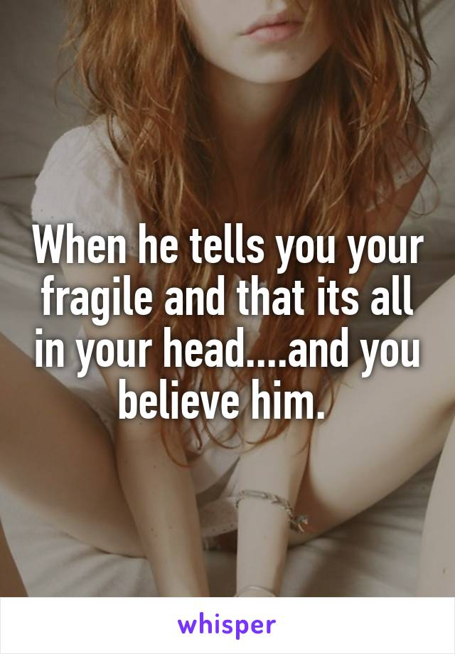 When he tells you your fragile and that its all in your head....and you believe him.
