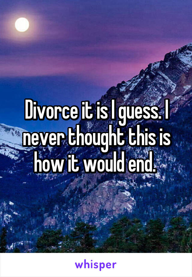 Divorce it is I guess. I never thought this is how it would end.