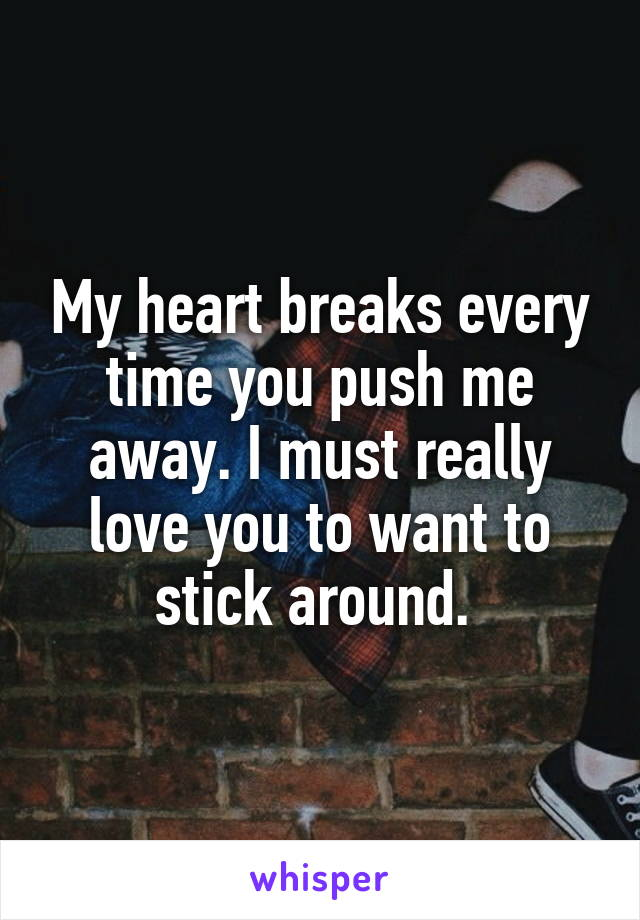 My heart breaks every time you push me away. I must really love you to want to stick around.