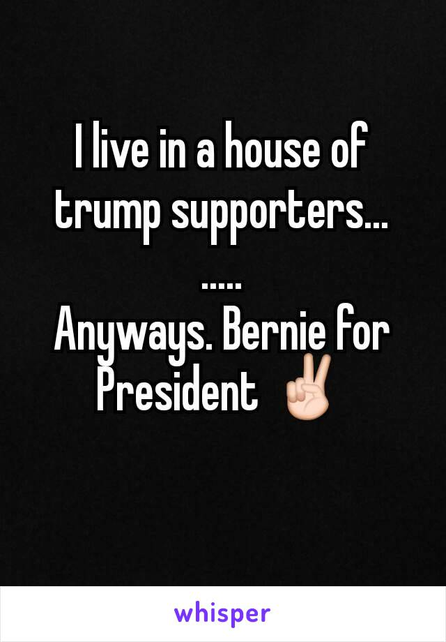 I live in a house of trump supporters... ..... Anyways. Bernie for President ✌